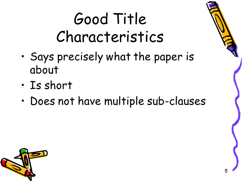5 Good Title Characteristics Says precisely what the paper is about Is short Does not have multiple sub-clauses
