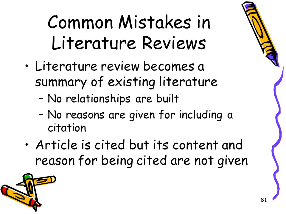 81 Common Mistakes in Literature Reviews Literature review becomes a summary of existing literature –No relationships are built –No reasons are given