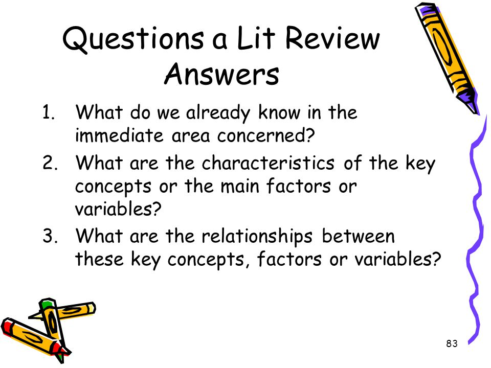 83 Questions a Lit Review Answers 1.What do we already know in the immediate area concerned? 2.What are the characteristics of the key concepts or the