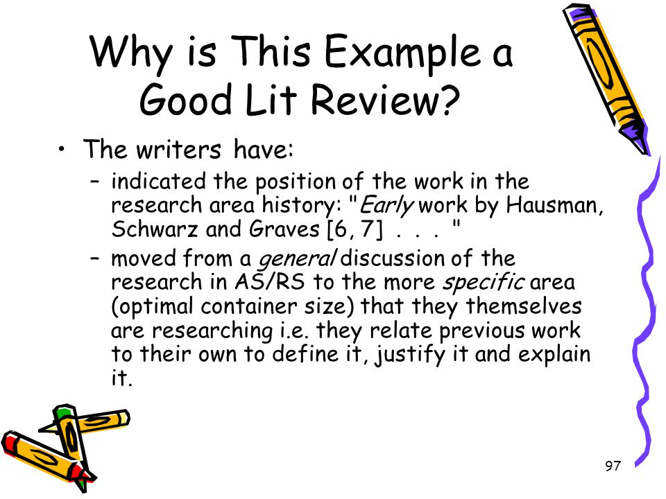 97 Why is This Example a Good Lit Review? The writers have: –indicated the position of the work in the research area history: