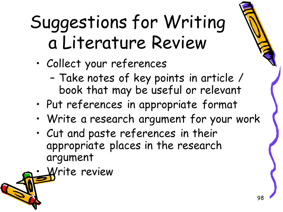 98 Suggestions for Writing a Literature Review Collect your references –Take notes of key points in article / book that may be useful or relevant Put