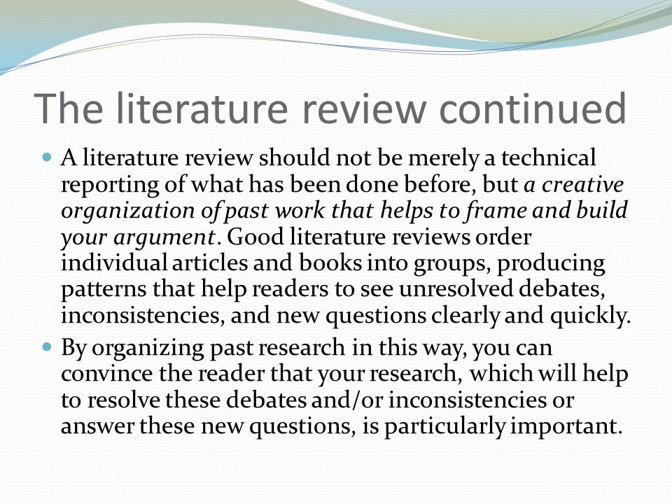 The literature review continued A literature review should not be merely a technical reporting of what has been done before, but a creative organization of past work that helps to frame and build your argument.