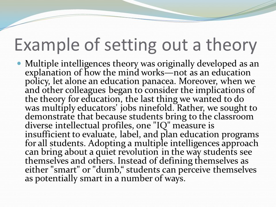 Example of setting out a theory Multiple intelligences theory was originally developed as an explanation of how the mind works—not as an education policy, let alone an education panacea.