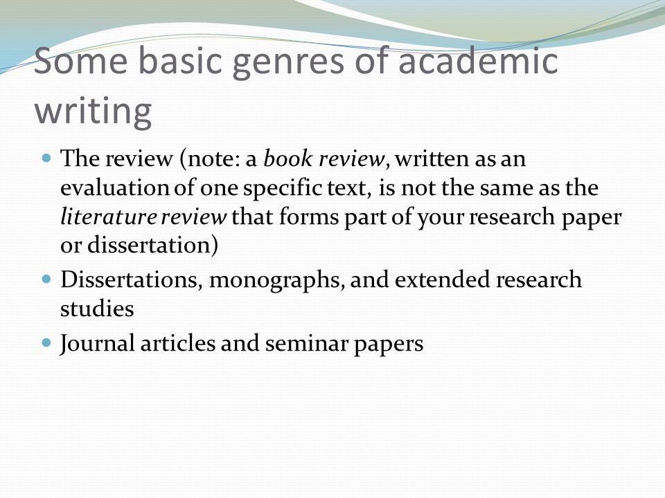Some basic genres of academic writing The review (note: a book review, written as an evaluation of one specific text, is not the same as the literature review that forms part of your research paper or dissertation) Dissertations, monographs, and extended research studies Journal articles and seminar papers