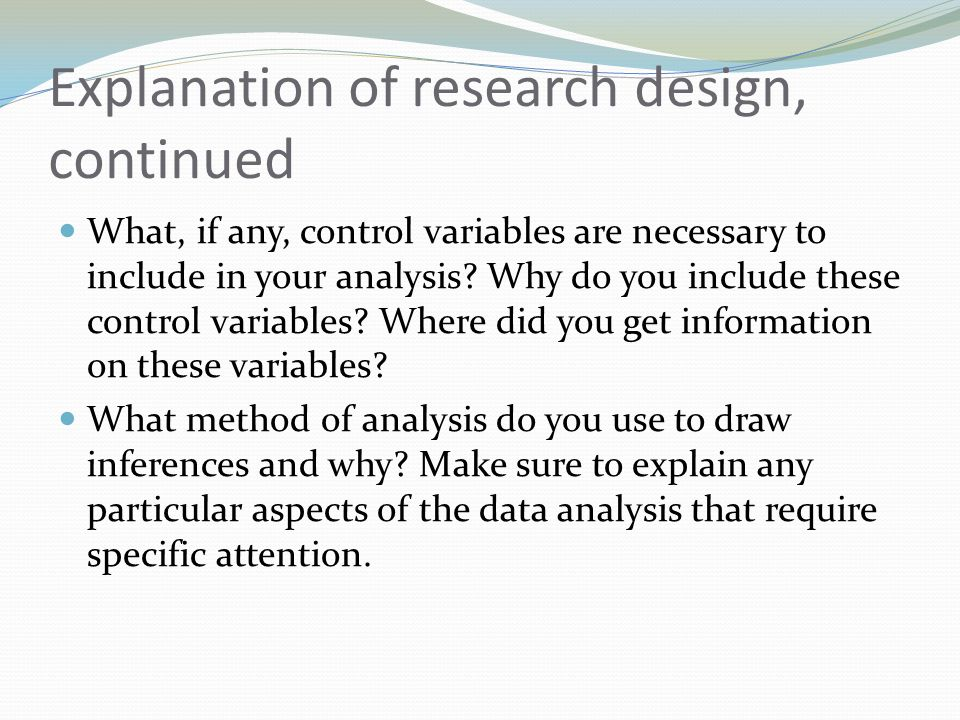 Explanation of research design, continued What, if any, control variables are necessary to include in your analysis? Why do you include these control