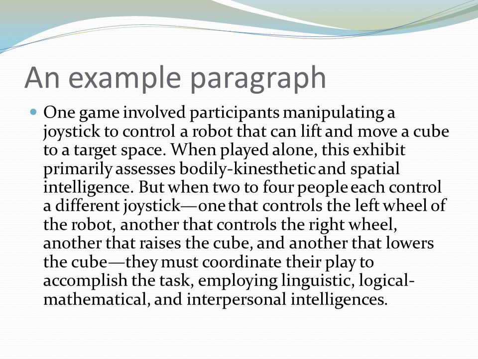 An example paragraph One game involved participants manipulating a joystick to control a robot that can lift and move a cube to a target space. When p