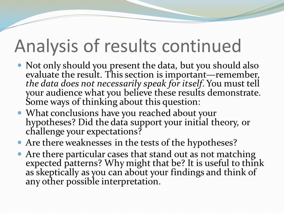 Analysis of results continued Not only should you present the data, but you should also evaluate the result. This section is important—remember, the d