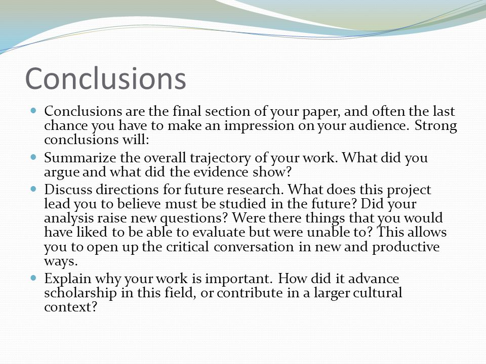 Conclusions Conclusions are the final section of your paper, and often the last chance you have to make an impression on your audience.