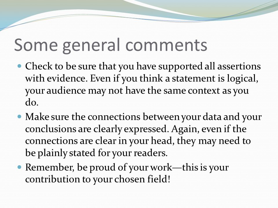 Some general comments Check to be sure that you have supported all assertions with evidence.