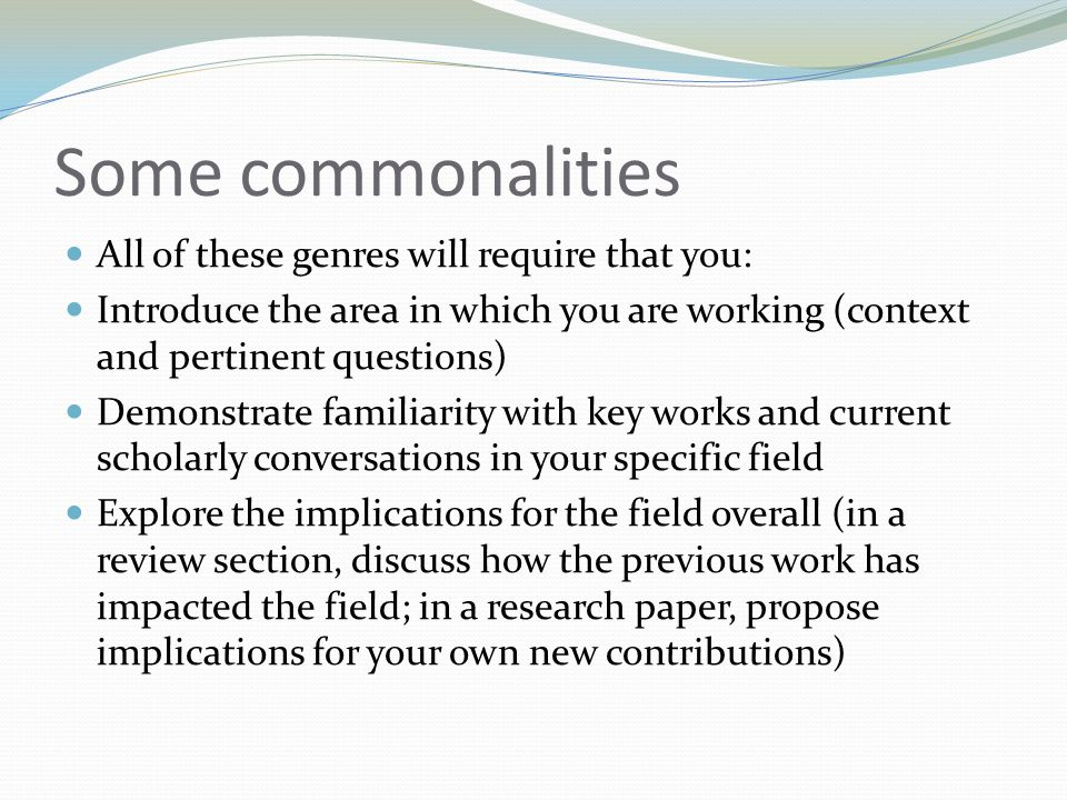 Some commonalities All of these genres will require that you: Introduce the area in which you are working (context and pertinent questions) Demonstrate familiarity with key works and current scholarly conversations in your specific field Explore the implications for the field overall (in a review section, discuss how the previous work has impacted the field; in a research paper, propose implications for your own new contributions)
