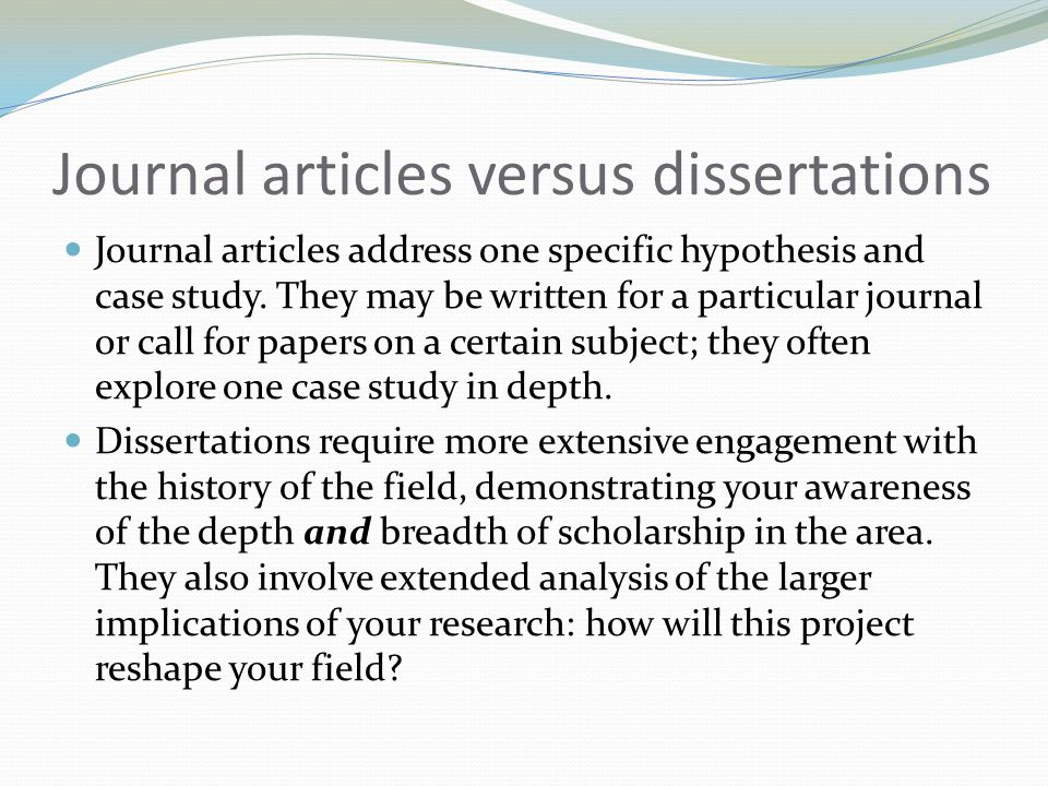 Journal articles versus dissertations Journal articles address one specific hypothesis and case study. They may be written for a particular journal or