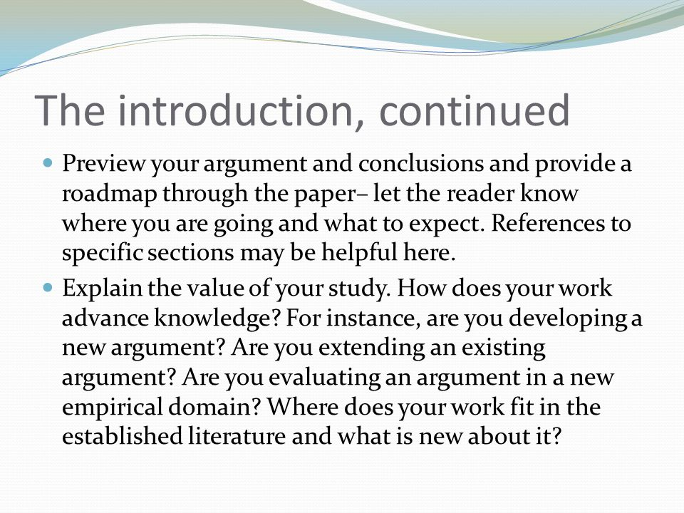 The introduction, continued Preview your argument and conclusions and provide a roadmap through the paper– let the reader know where you are going and what to expect.
