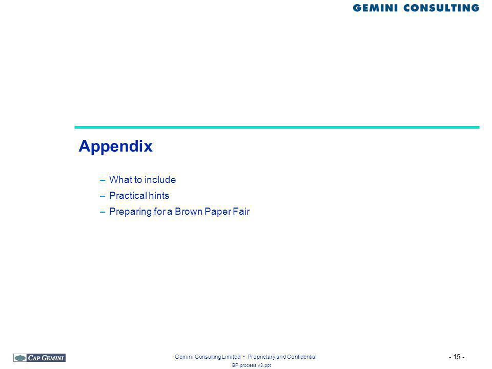 - 15 - BP process v3.ppt Gemini Consulting Limited Proprietary and Confidential Appendix –What to include –Practical hints –Preparing for a Brown Paper Fair