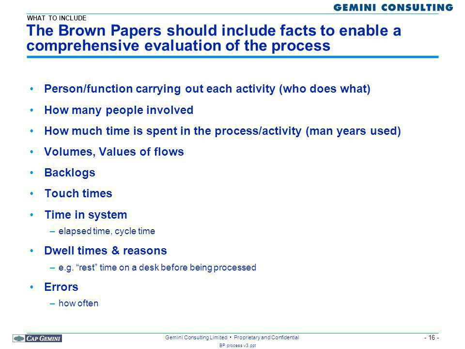 - 16 - BP process v3.ppt Gemini Consulting Limited Proprietary and Confidential The Brown Papers should include facts to enable a comprehensive evaluation of the process Person/function carrying out each activity (who does what) How many people involved How much time is spent in the process/activity (man years used) Volumes, Values of flows Backlogs Touch times Time in system –elapsed time, cycle time Dwell times & reasons –e.g.