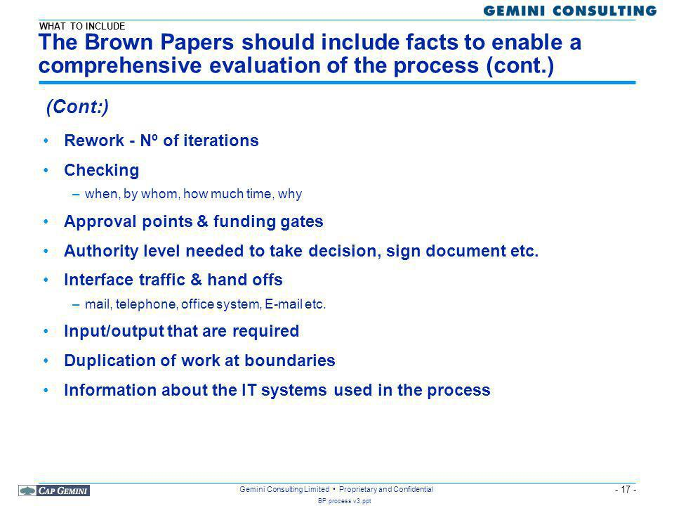 - 17 - BP process v3.ppt Gemini Consulting Limited Proprietary and Confidential The Brown Papers should include facts to enable a comprehensive evaluation of the process (cont.) Rework - Nº of iterations Checking –when, by whom, how much time, why Approval points & funding gates Authority level needed to take decision, sign document etc.