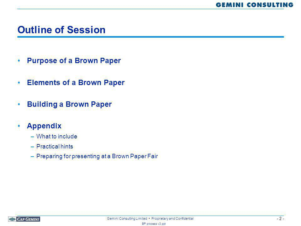 - 2 - BP process v3.ppt Gemini Consulting Limited Proprietary and Confidential Outline of Session Purpose of a Brown Paper Elements of a Brown Paper Building a Brown Paper Appendix –What to include –Practical hints –Preparing for presenting at a Brown Paper Fair
