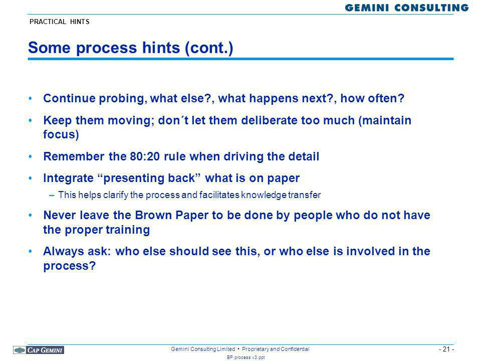 - 21 - BP process v3.ppt Gemini Consulting Limited Proprietary and Confidential Some process hints (cont.) Continue probing, what else?, what happens next?, how often.