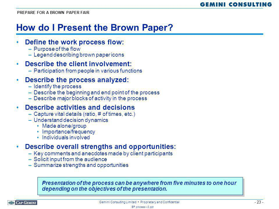 - 23 - BP process v3.ppt Gemini Consulting Limited Proprietary and Confidential How do I Present the Brown Paper.