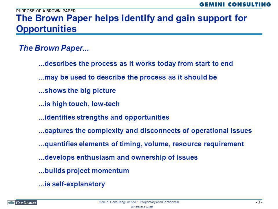 - 3 - BP process v3.ppt Gemini Consulting Limited Proprietary and Confidential The Brown Paper helps identify and gain support for Opportunities...describes the process as it works today from start to end...may be used to describe the process as it should be...shows the big picture...is high touch, low-tech...identifies strengths and opportunities...captures the complexity and disconnects of operational issues...quantifies elements of timing, volume, resource requirement...develops enthusiasm and ownership of issues...builds project momentum...is self-explanatory The Brown Paper...
