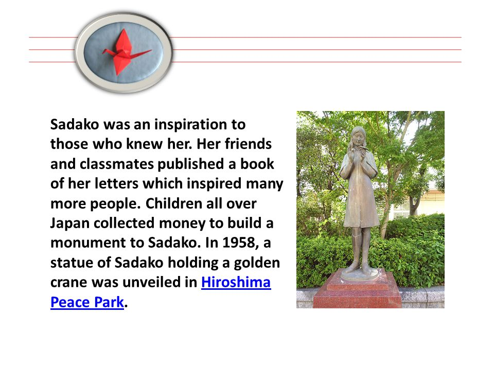 Sadako was an inspiration to those who knew her. Her friends and classmates published a book of her letters which inspired many more people. Children