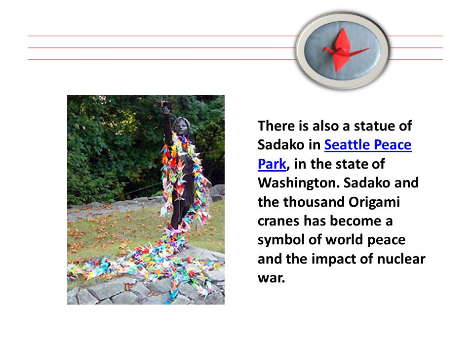 There is also a statue of Sadako in Seattle Peace Park, in the state of Washington. Sadako and the thousand Origami cranes has become a symbol of worl
