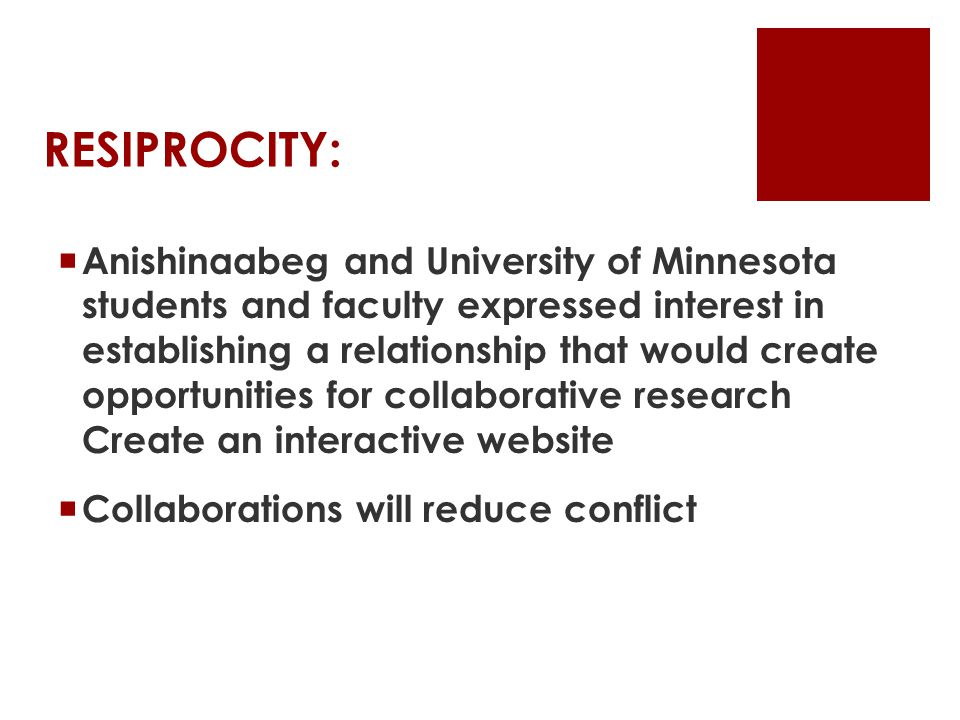RESIPROCITY:  Anishinaabeg and University of Minnesota students and faculty expressed interest in establishing a relationship that would create opportunities for collaborative research Create an interactive website  Collaborations will reduce conflict