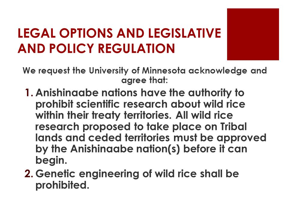 LEGAL OPTIONS AND LEGISLATIVE AND POLICY REGULATION We request the University of Minnesota acknowledge and agree that: 1.Anishinaabe nations have the authority to prohibit scientific research about wild rice within their treaty territories.