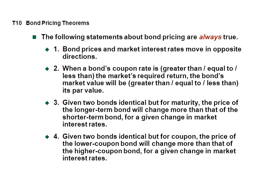 T10 Bond Pricing Theorems The following statements about bond pricing are always true.  1.Bond prices and market interest rates move in opposite dire