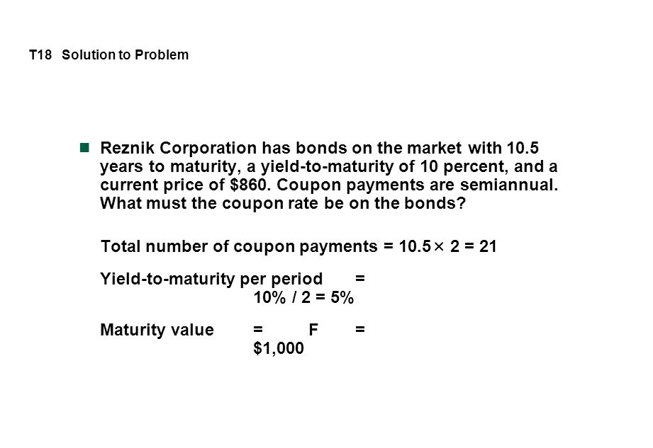 T18 Solution to Problem Reznik Corporation has bonds on the market with 10.5 years to maturity, a yield-to-maturity of 10 percent, and a current price of $860.