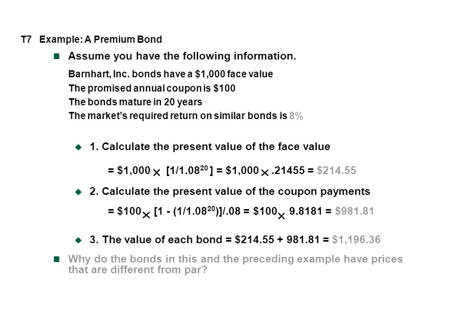 T7 Example: A Premium Bond Assume you have the following information. Barnhart, Inc. bonds have a $1,000 face value The promised annual coupon is $100