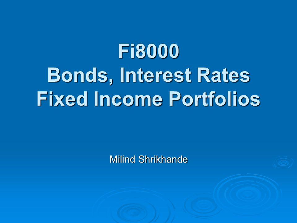 Fi8000 Bonds, Interest Rates Fixed Income Portfolios Milind Shrikhande