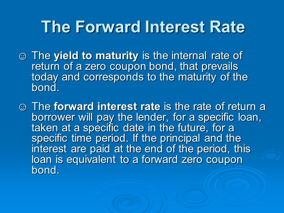 The Forward Interest Rate ☺The yield to maturity is the internal rate of return of a zero coupon bond, that prevails today and corresponds to the matu