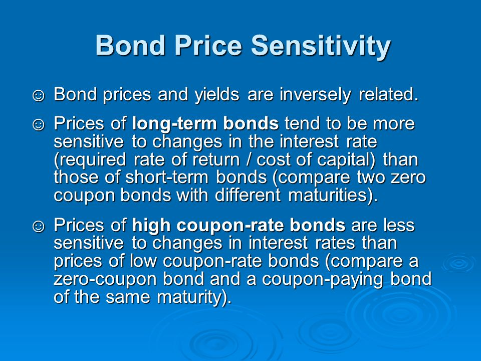 Bond Price Sensitivity ☺Bond prices and yields are inversely related. ☺Prices of long-term bonds tend to be more sensitive to changes in the interest