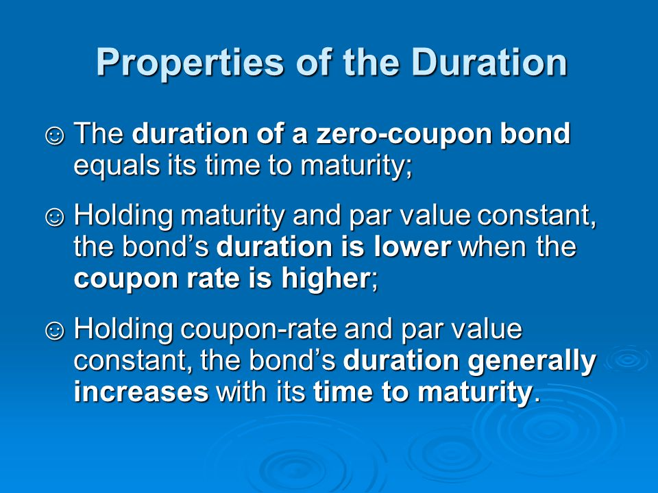 Properties of the Duration ☺The duration of a zero-coupon bond equals its time to maturity; ☺Holding maturity and par value constant, the bond's durat