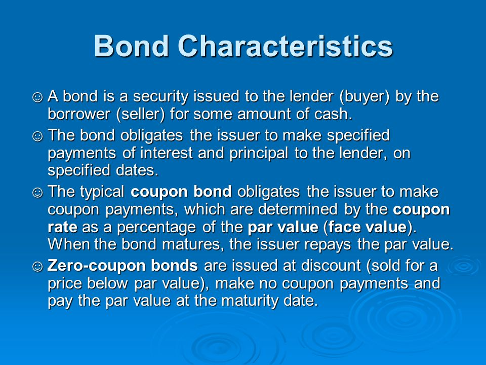 Bond Characteristics ☺A bond is a security issued to the lender (buyer) by the borrower (seller) for some amount of cash. ☺The bond obligates the issu