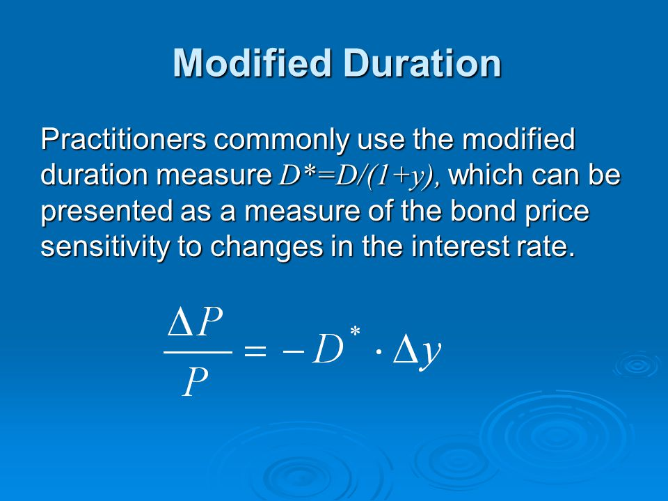 Modified Duration Practitioners commonly use the modified duration measure D*=D/(1+y), which can be presented as a measure of the bond price sensitivi