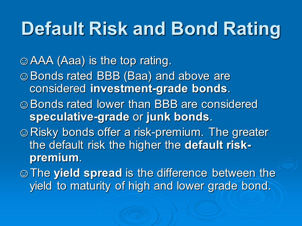 Default Risk and Bond Rating ☺AAA (Aaa) is the top rating. ☺Bonds rated BBB (Baa) and above are considered investment-grade bonds. ☺Bonds rated lower