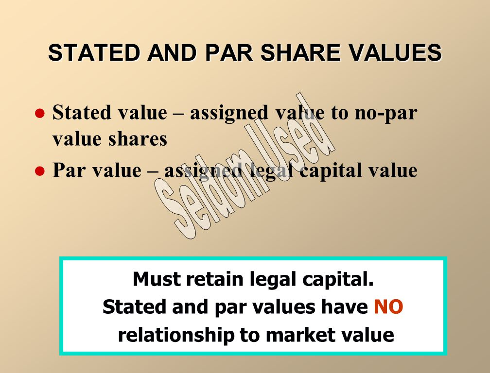 Stated value – assigned value to no-par value shares Par value – assigned legal capital value STATED AND PAR SHARE VALUES Must retain legal capital.