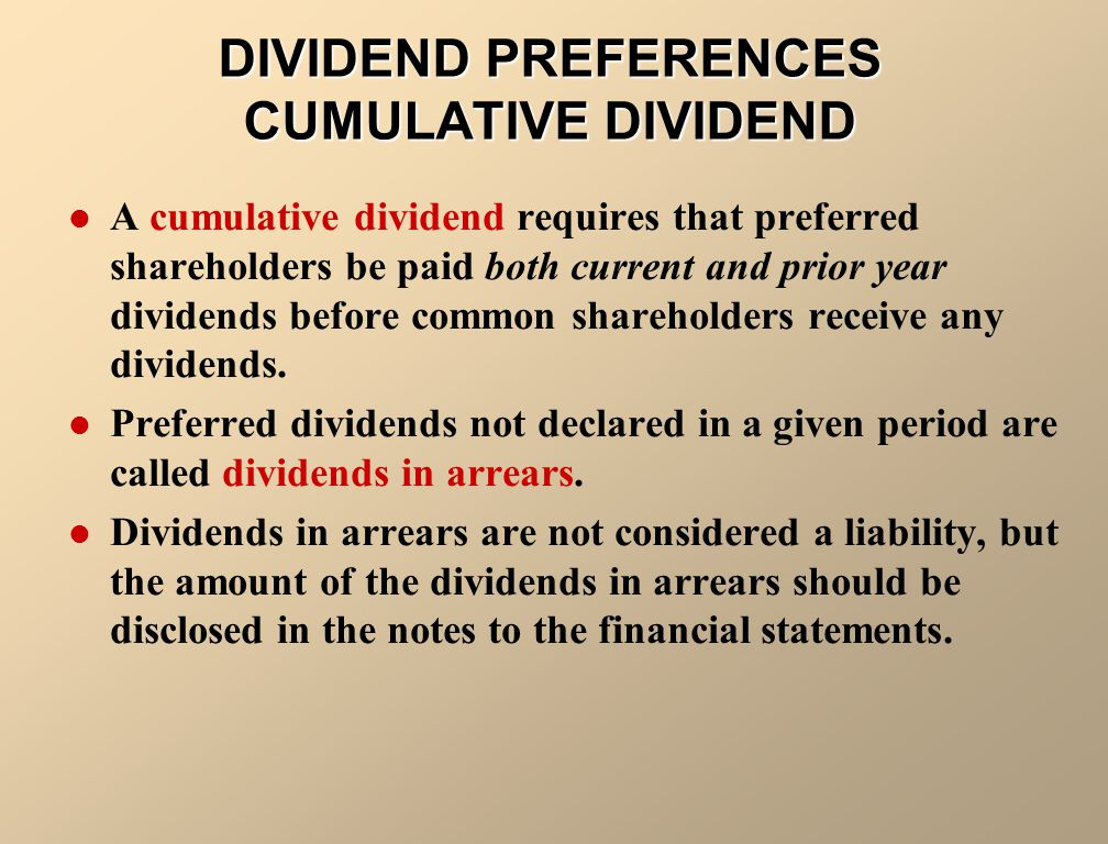 DIVIDEND PREFERENCES CUMULATIVE DIVIDEND A cumulative dividend requires that preferred shareholders be paid both current and prior year dividends before common shareholders receive any dividends.