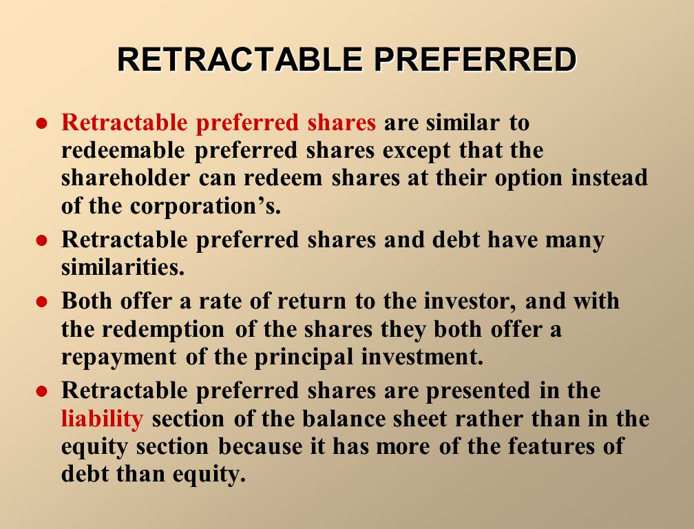 RETRACTABLE PREFERRED Retractable preferred shares are similar to redeemable preferred shares except that the shareholder can redeem shares at their option instead of the corporation's.
