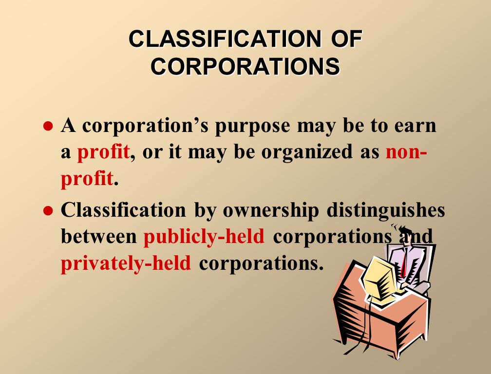 CLASSIFICATION OF CORPORATIONS A corporation's purpose may be to earn a profit, or it may be organized as non- profit.