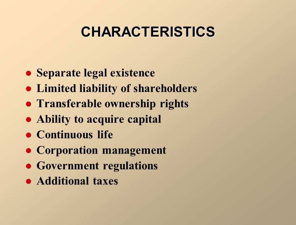 CHARACTERISTICS Separate legal existence Limited liability of shareholders Transferable ownership rights Ability to acquire capital Continuous life Corporation management Government regulations Additional taxes