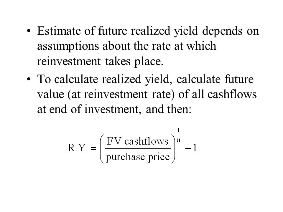 Estimate of future realized yield depends on assumptions about the rate at which reinvestment takes place. To calculate realized yield, calculate futu