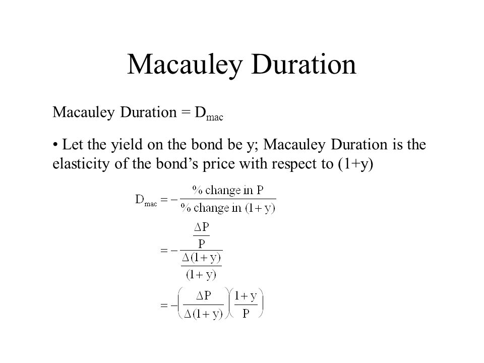 Macauley Duration Macauley Duration = D mac Let the yield on the bond be y; Macauley Duration is the elasticity of the bond's price with respect to (1