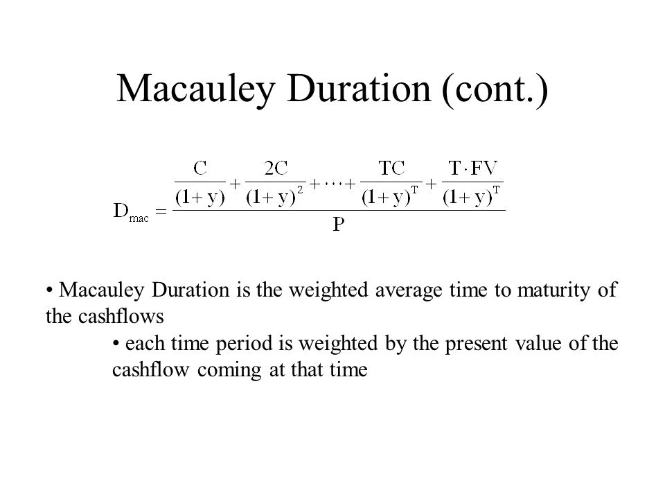 Macauley Duration (cont.) Macauley Duration is the weighted average time to maturity of the cashflows each time period is weighted by the present valu