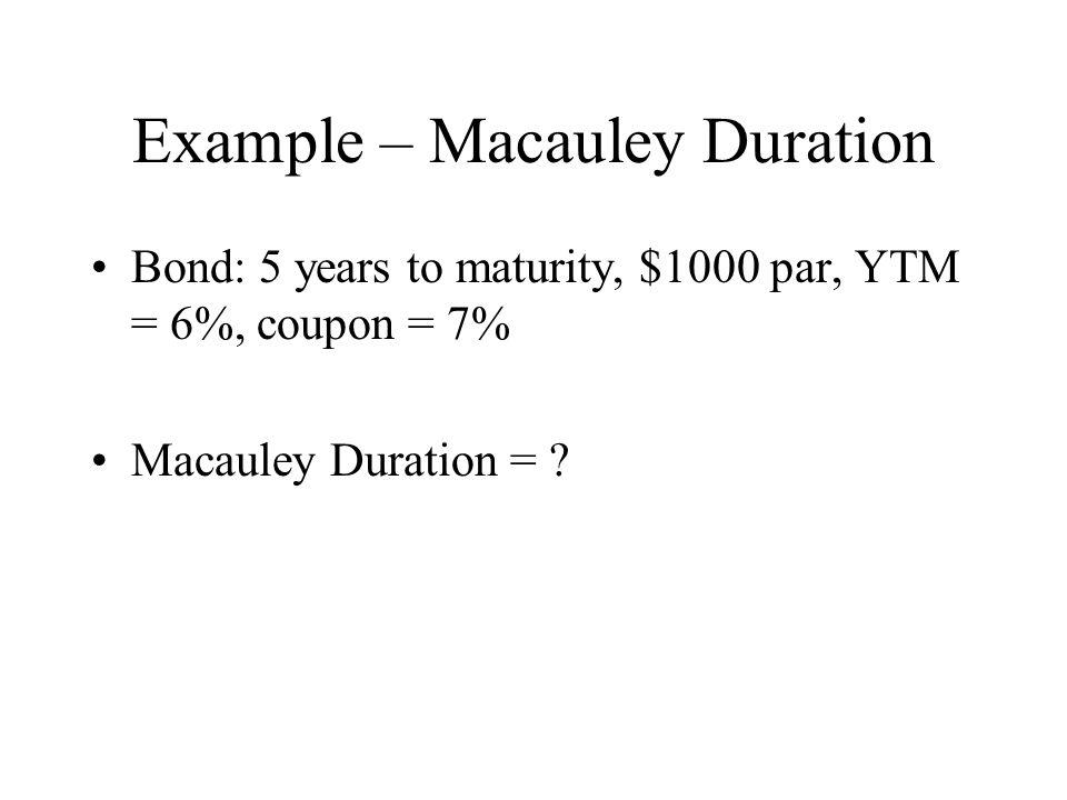 Example – Macauley Duration Bond: 5 years to maturity, $1000 par, YTM = 6%, coupon = 7% Macauley Duration = ?