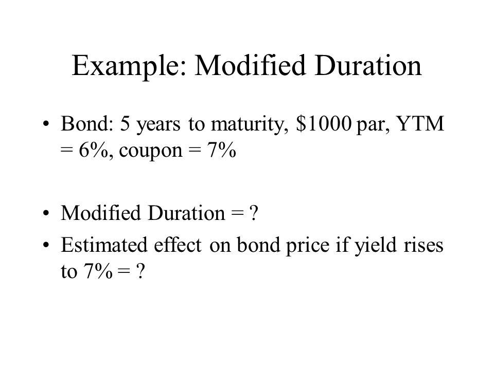 Example: Modified Duration Bond: 5 years to maturity, $1000 par, YTM = 6%, coupon = 7% Modified Duration = ? Estimated effect on bond price if yield r