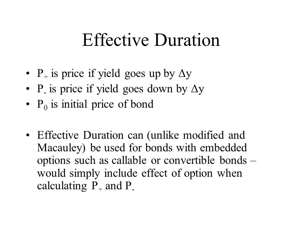 Effective Duration P + is price if yield goes up by Δy P - is price if yield goes down by Δy P 0 is initial price of bond Effective Duration can (unli