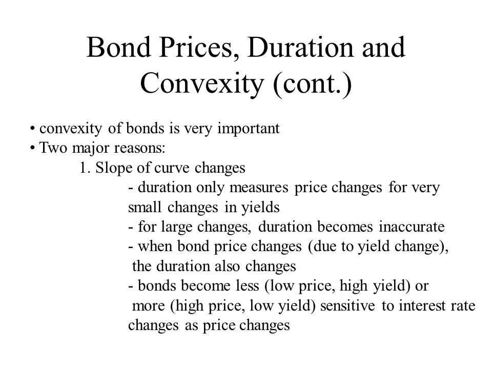 Bond Prices, Duration and Convexity (cont.) convexity of bonds is very important Two major reasons: 1. Slope of curve changes - duration only measures