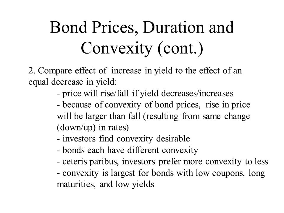 Bond Prices, Duration and Convexity (cont.) 2. Compare effect of increase in yield to the effect of an equal decrease in yield: - price will rise/fall